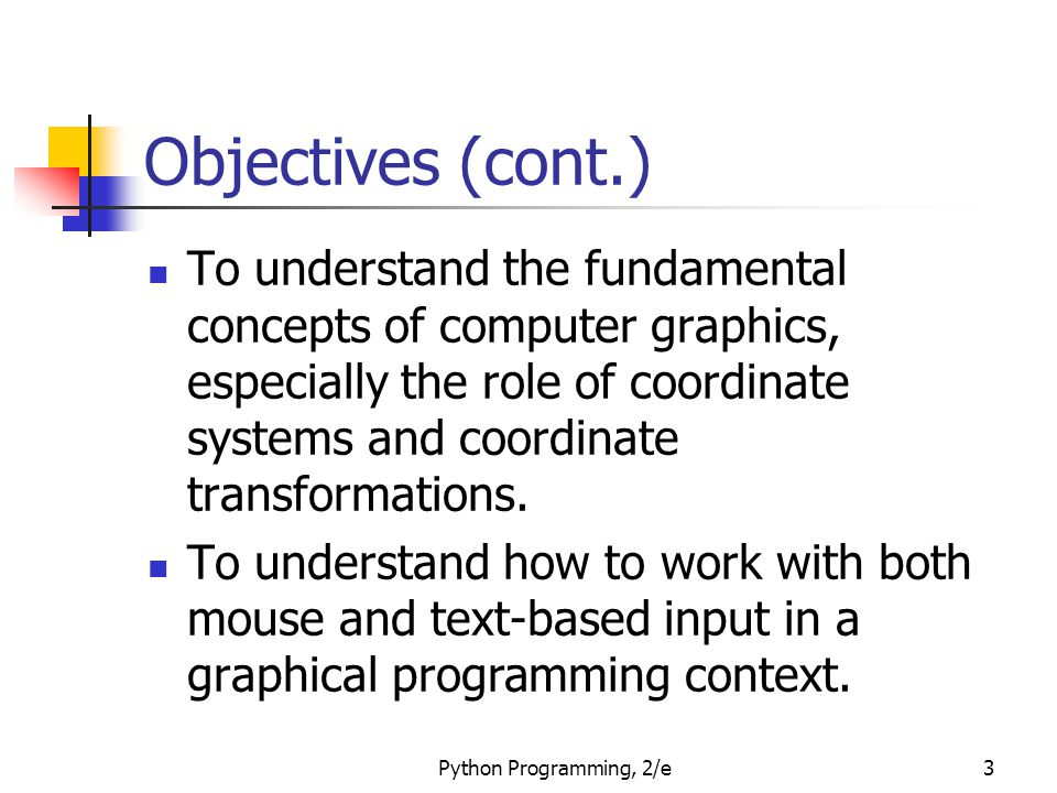 Python Programming, 2/e3 Objectives (cont.) To understand the fundamental concepts of computer graphics, especially the role of coordinate systems and