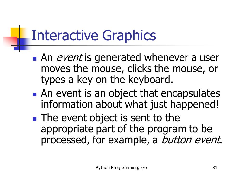 Python Programming, 2/e31 Interactive Graphics An event is generated whenever a user moves the mouse, clicks the mouse, or types a key on the keyboard