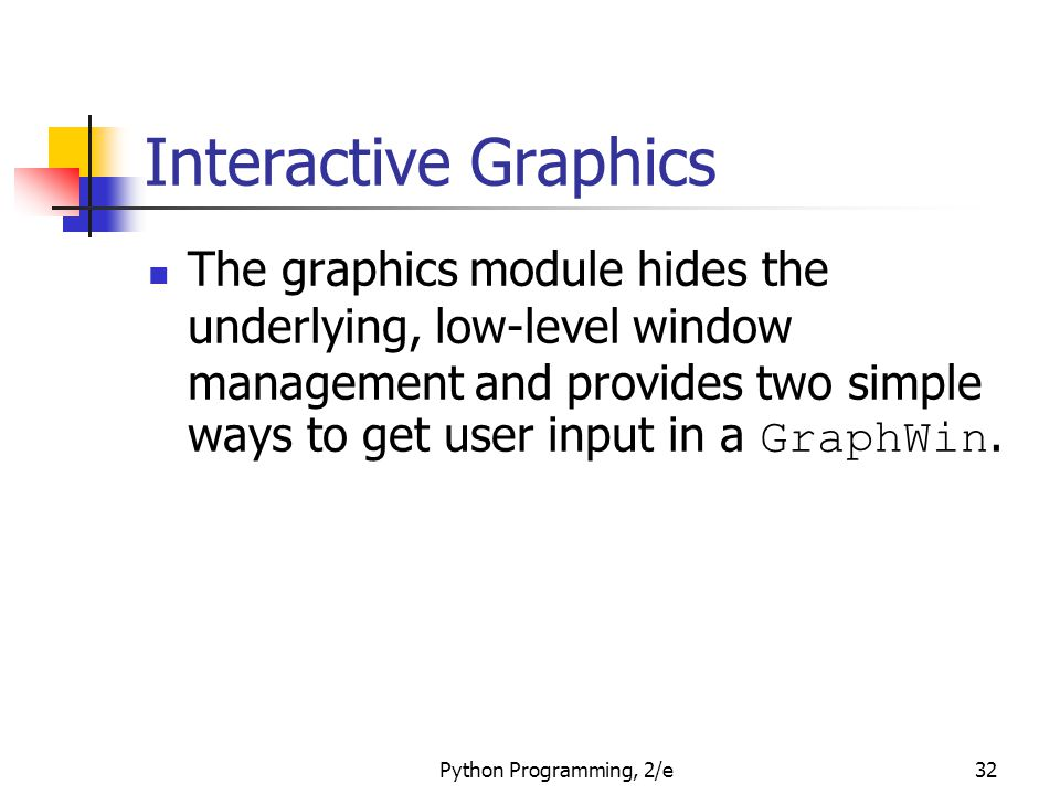 Python Programming, 2/e32 Interactive Graphics The graphics module hides the underlying, low-level window management and provides two simple ways to g