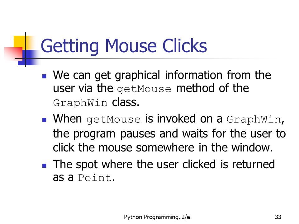Python Programming, 2/e33 Getting Mouse Clicks We can get graphical information from the user via the getMouse method of the GraphWin class. When getM