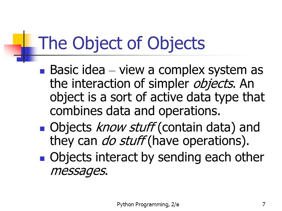 Python Programming, 2/e7 The Object of Objects Basic idea – view a complex system as the interaction of simpler objects. An object is a sort of active