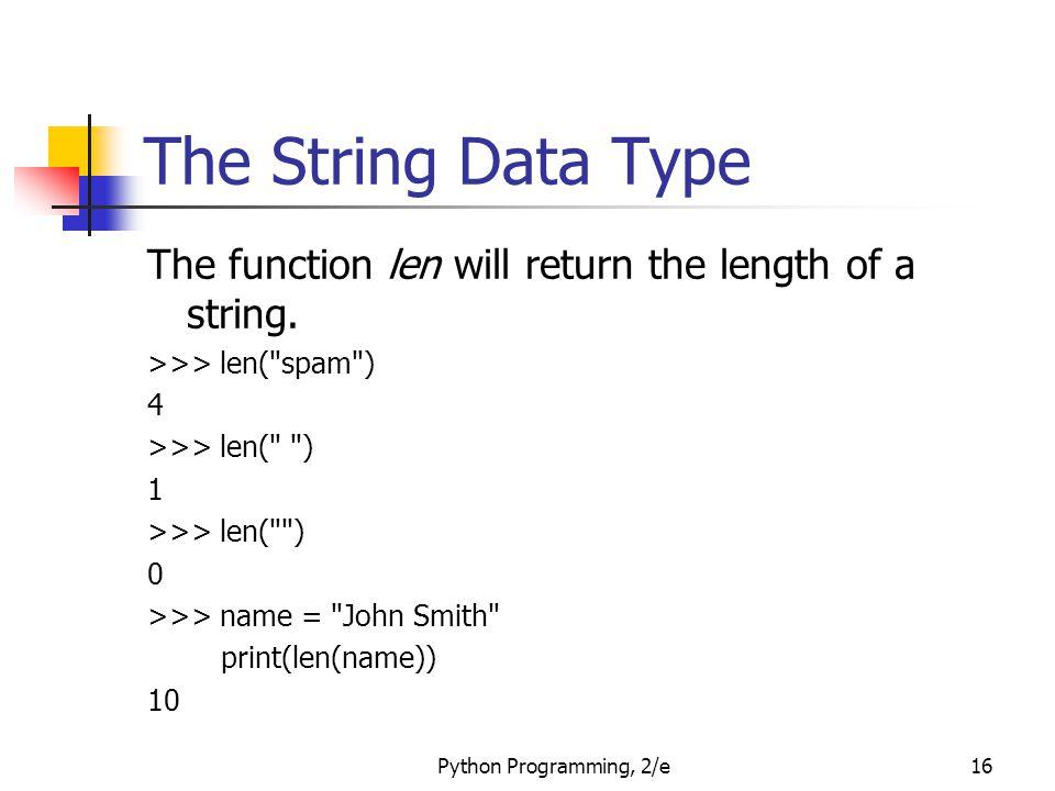 Python Programming, 2/e16 The String Data Type The function len will return the length of a string. >>> len(