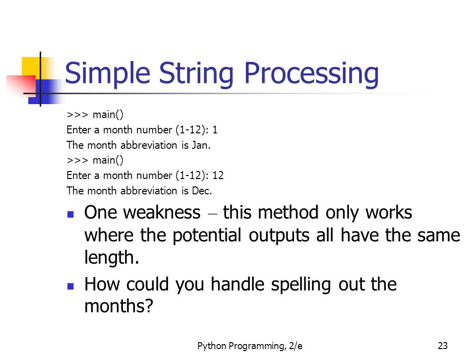 Python Programming, 2/e23 Simple String Processing >>> main() Enter a month number (1-12): 1 The month abbreviation is Jan. >>> main() Enter a month n