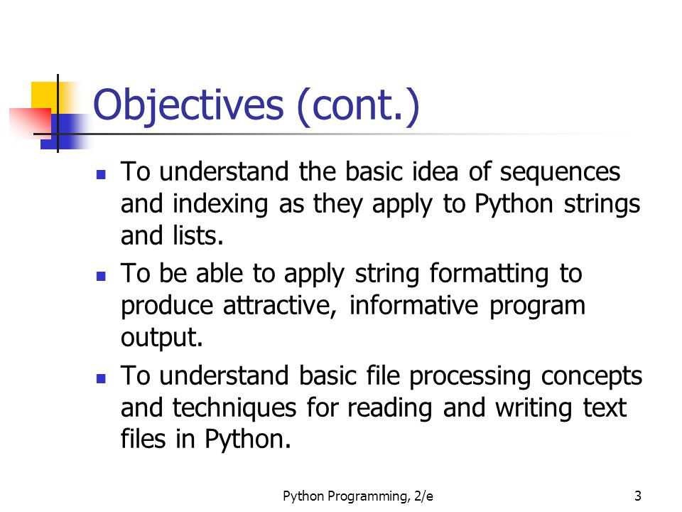 Python Programming, 2/e3 Objectives (cont.) To understand the basic idea of sequences and indexing as they apply to Python strings and lists. To be ab