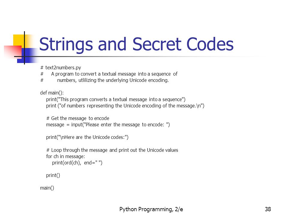 Python Programming, 2/e38 Strings and Secret Codes # text2numbers.py # A program to convert a textual message into a sequence of # numbers, utlilizing