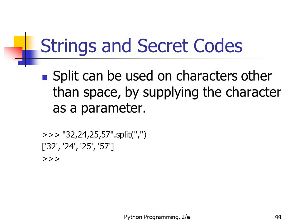 Python Programming, 2/e44 Strings and Secret Codes Split can be used on characters other than space, by supplying the character as a parameter. >>>