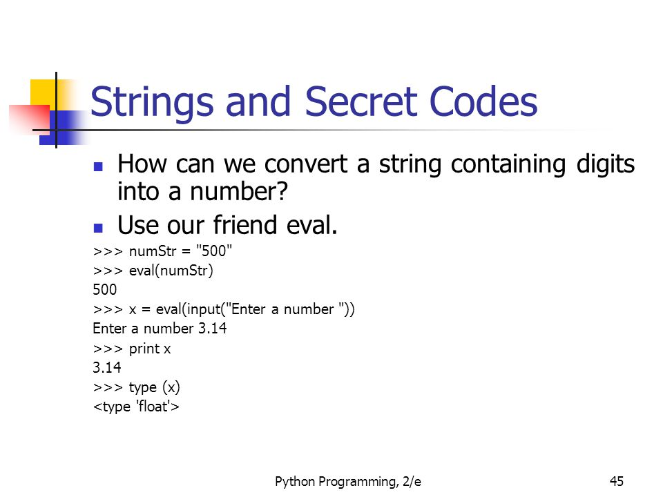 Python Programming, 2/e45 Strings and Secret Codes How can we convert a string containing digits into a number? Use our friend eval. >>> numStr =