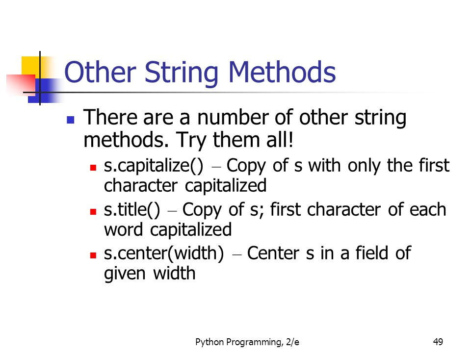 Python Programming, 2/e49 Other String Methods There are a number of other string methods. Try them all! s.capitalize() – Copy of s with only the firs