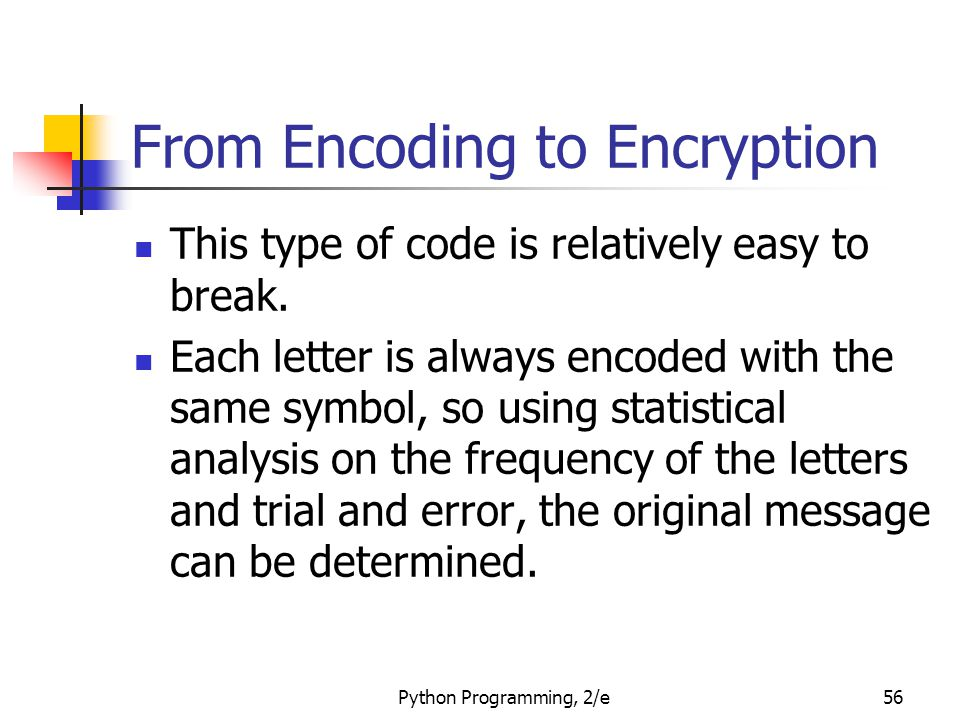 Python Programming, 2/e56 From Encoding to Encryption This type of code is relatively easy to break. Each letter is always encoded with the same symbo