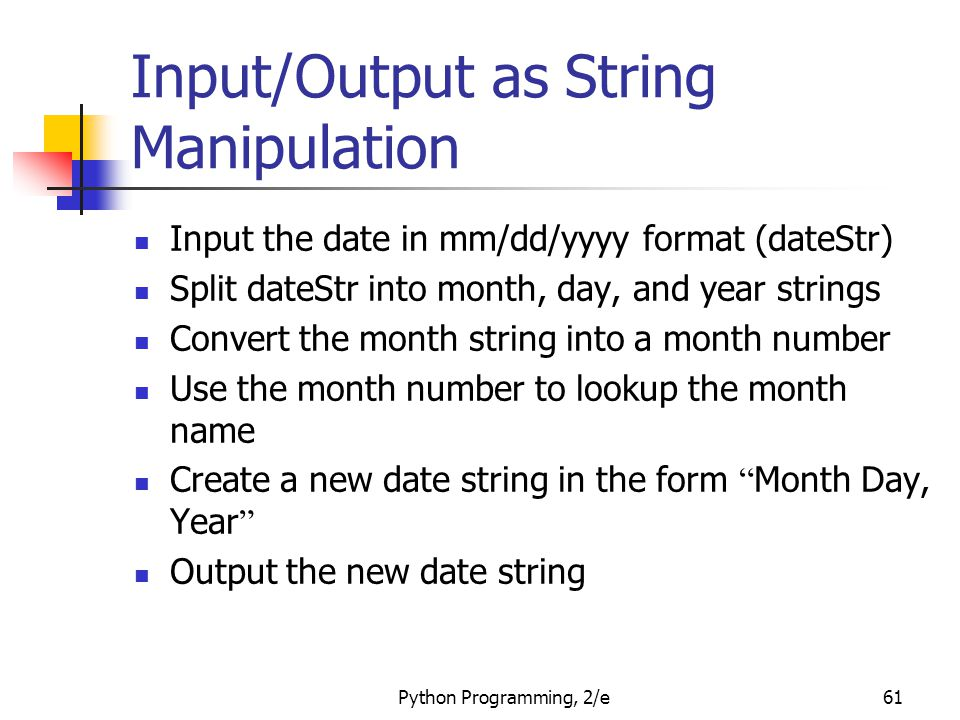 Python Programming, 2/e61 Input/Output as String Manipulation Input the date in mm/dd/yyyy format (dateStr) Split dateStr into month, day, and year st
