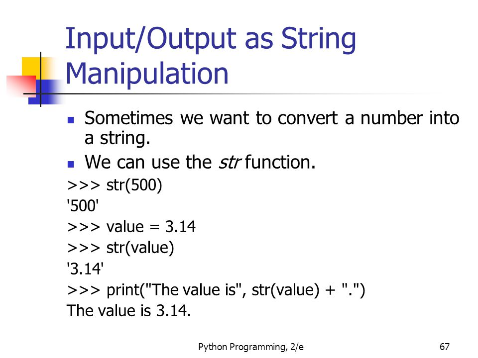 Python Programming, 2/e67 Input/Output as String Manipulation Sometimes we want to convert a number into a string. We can use the str function. >>> st
