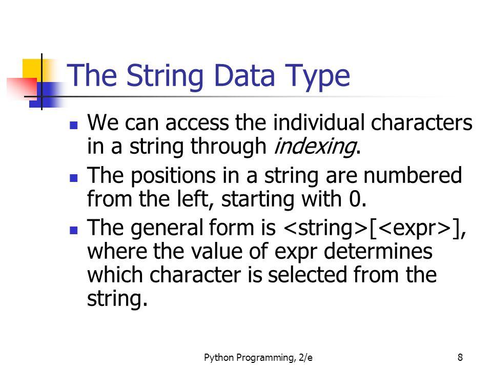 Python Programming, 2/e9 The String Data Type >>> greet = Hello Bob >>> greet[0] H >>> print(greet[0], greet[2], greet[4]) H l o >>> x = 8 >>> print(greet[x - 2]) B HelloBob 0 1 2 3 4 5 6 7 8