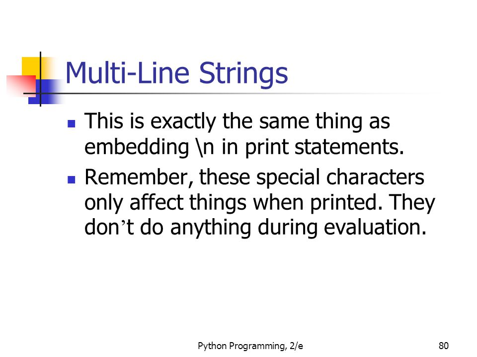 Python Programming, 2/e80 Multi-Line Strings This is exactly the same thing as embedding \n in print statements. Remember, these special characters on