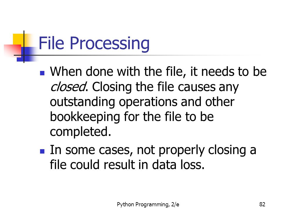 Python Programming, 2/e82 File Processing When done with the file, it needs to be closed. Closing the file causes any outstanding operations and other