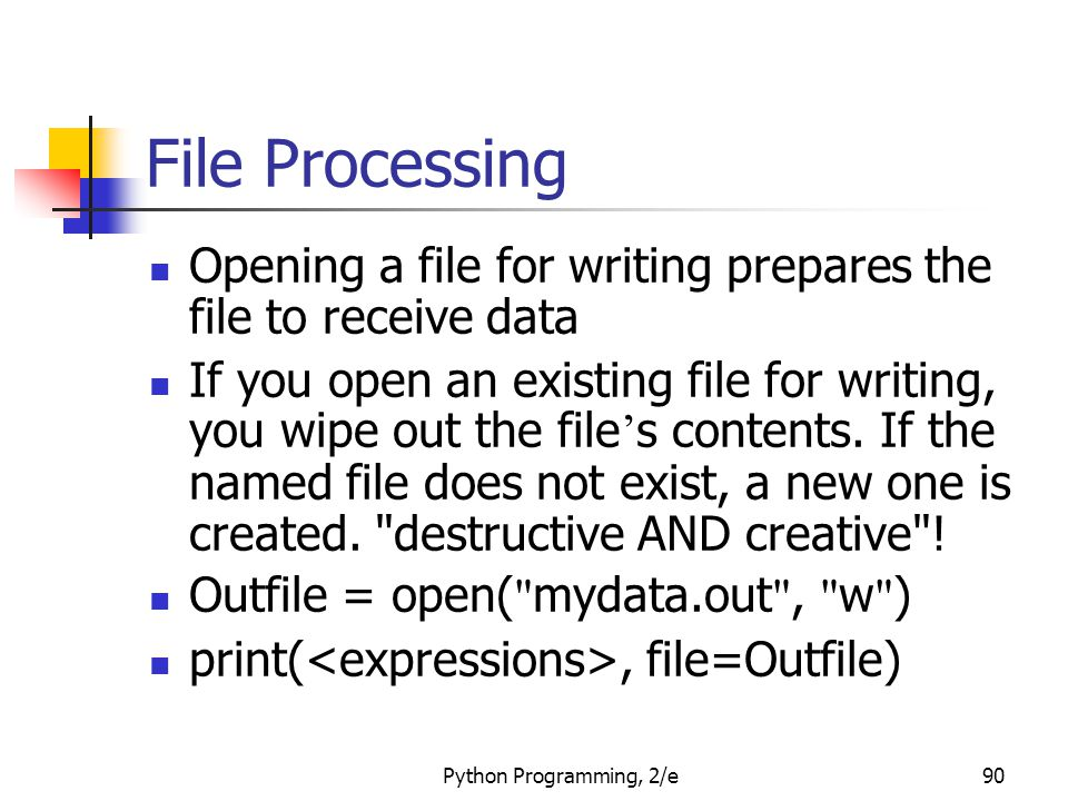 Python Programming, 2/e90 File Processing Opening a file for writing prepares the file to receive data If you open an existing file for writing, you w