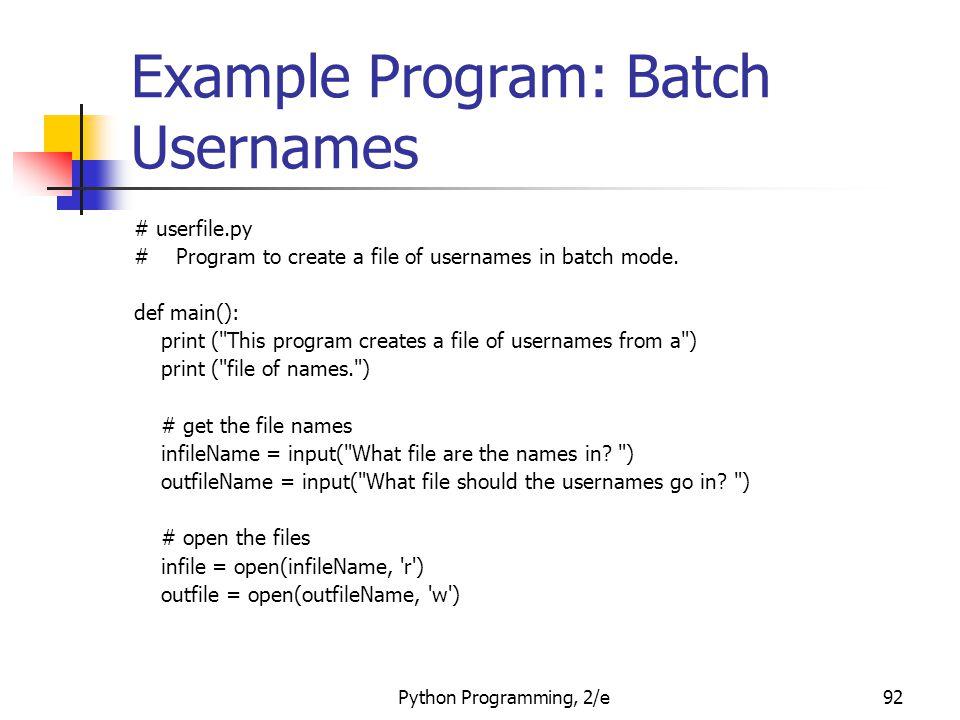 Python Programming, 2/e92 Example Program: Batch Usernames # userfile.py # Program to create a file of usernames in batch mode. def main(): print (