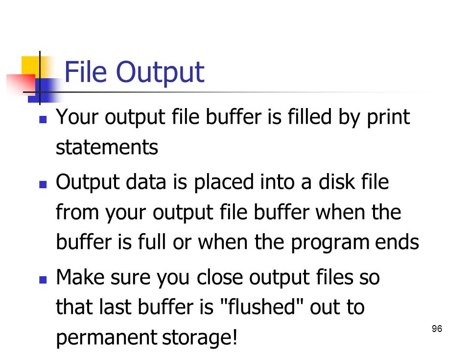 File Output Your output file buffer is filled by print statements Output data is placed into a disk file from your output file buffer when the buffer