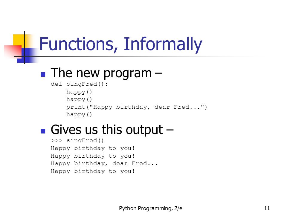 Python Programming, 2/e11 Functions, Informally The new program – def singFred(): happy() happy() print(