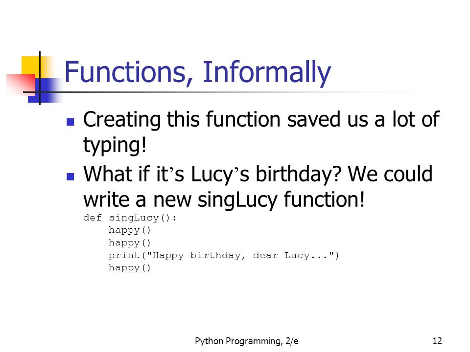 Python Programming, 2/e12 Functions, Informally Creating this function saved us a lot of typing! What if it ' s Lucy ' s birthday? We could write a ne