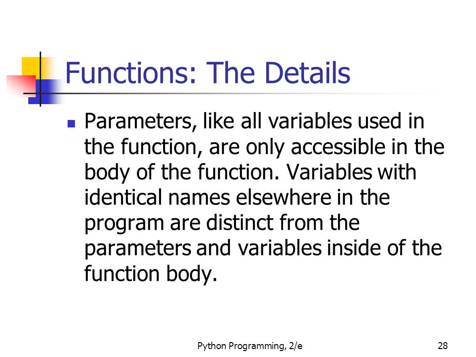 Python Programming, 2/e28 Functions: The Details Parameters, like all variables used in the function, are only accessible in the body of the function.