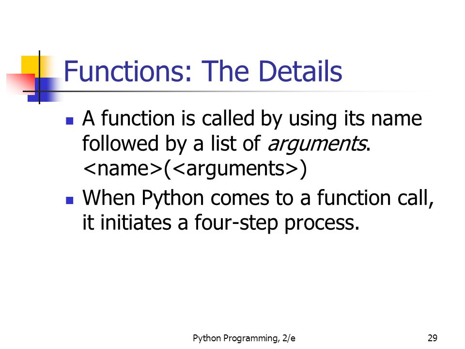 Python Programming, 2/e29 Functions: The Details A function is called by using its name followed by a list of arguments. ( ) When Python comes to a fu