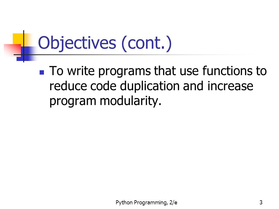 Python Programming, 2/e3 Objectives (cont.) To write programs that use functions to reduce code duplication and increase program modularity.