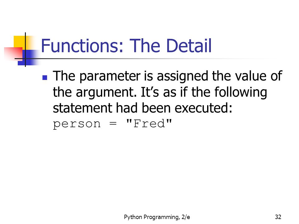Python Programming, 2/e32 Functions: The Detail The parameter is assigned the value of the argument. It's as if the following statement had been execu