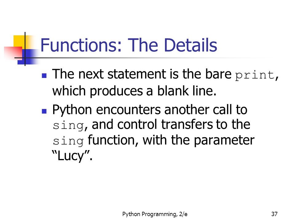 Python Programming, 2/e37 Functions: The Details The next statement is the bare print, which produces a blank line. Python encounters another call to