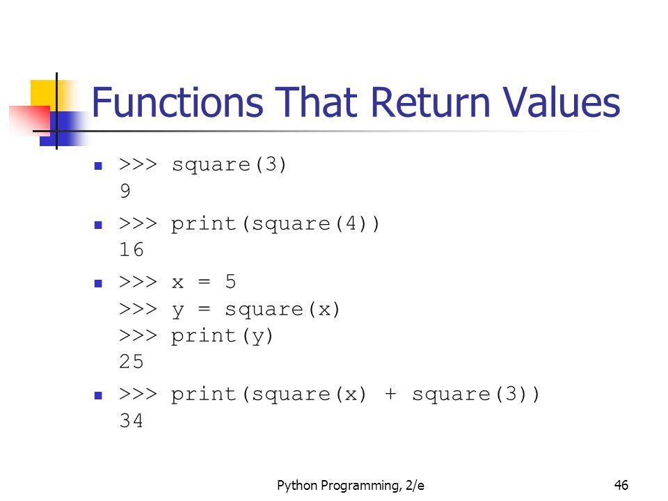 Python Programming, 2/e46 Functions That Return Values >>> square(3) 9 >>> print(square(4)) 16 >>> x = 5 >>> y = square(x) >>> print(y) 25 >>> print(s