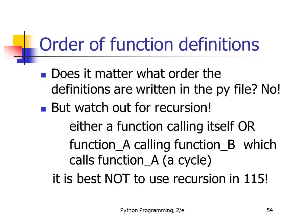 Order of function definitions Does it matter what order the definitions are written in the py file? No! But watch out for recursion! either a function