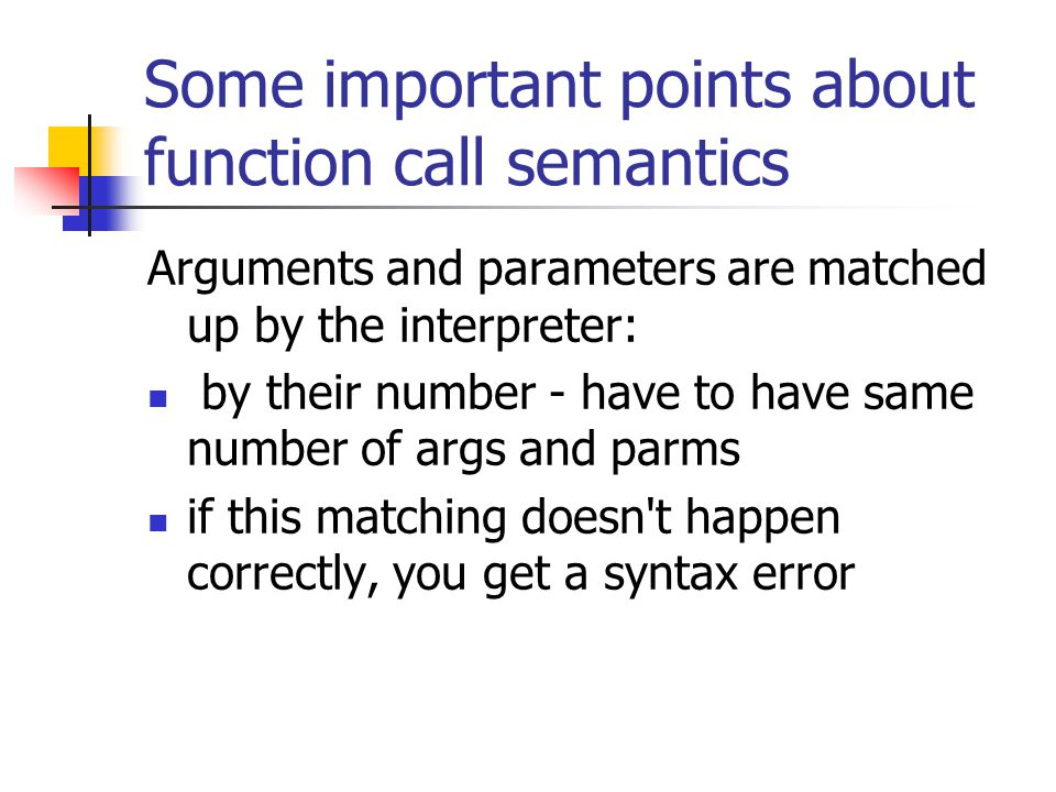 Some important points about function call semantics Arguments and parameters are matched up by the interpreter: by their number - have to have same nu
