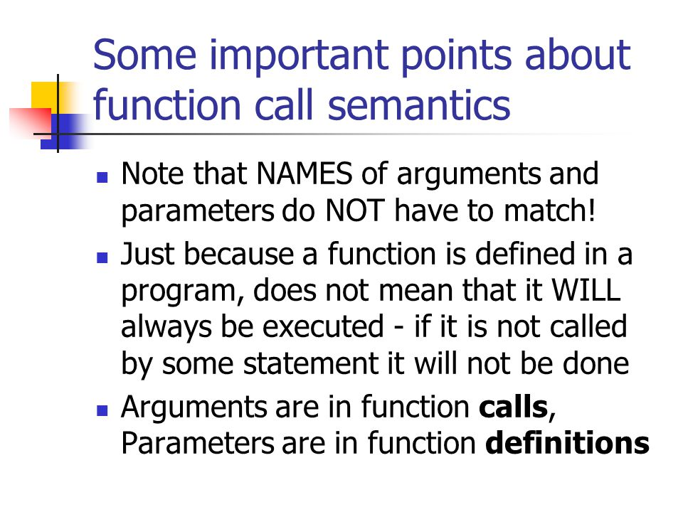 Some important points about function call semantics Note that NAMES of arguments and parameters do NOT have to match! Just because a function is defin