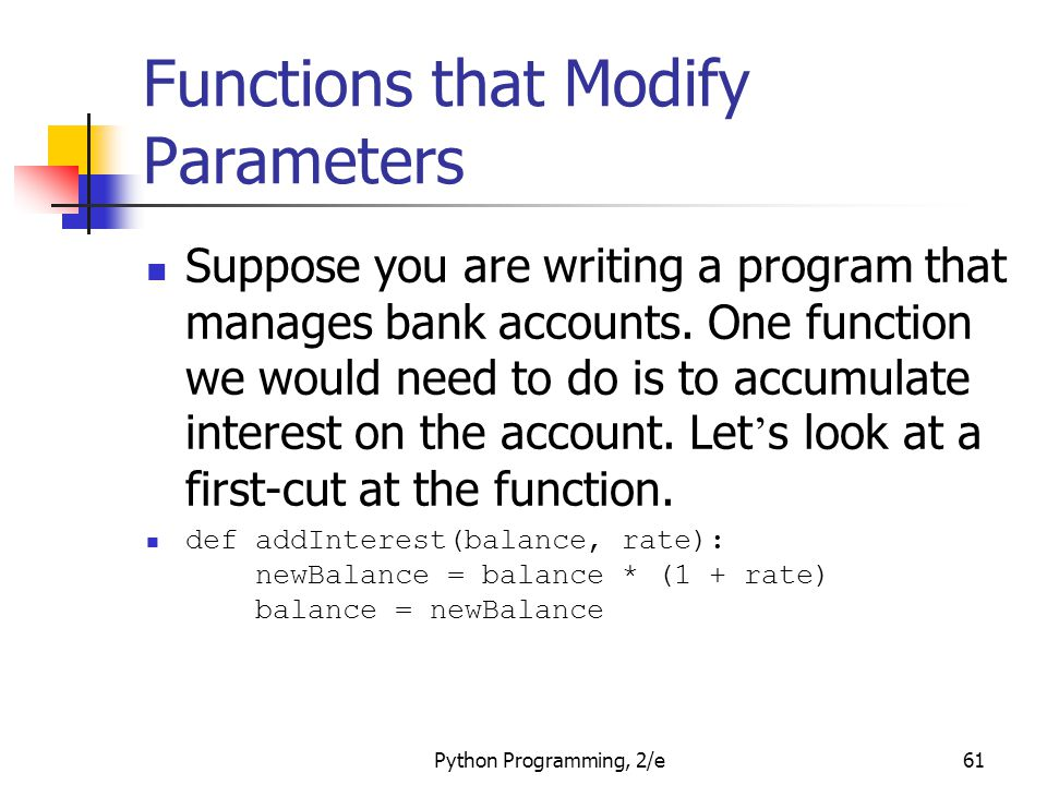 Python Programming, 2/e61 Functions that Modify Parameters Suppose you are writing a program that manages bank accounts. One function we would need to