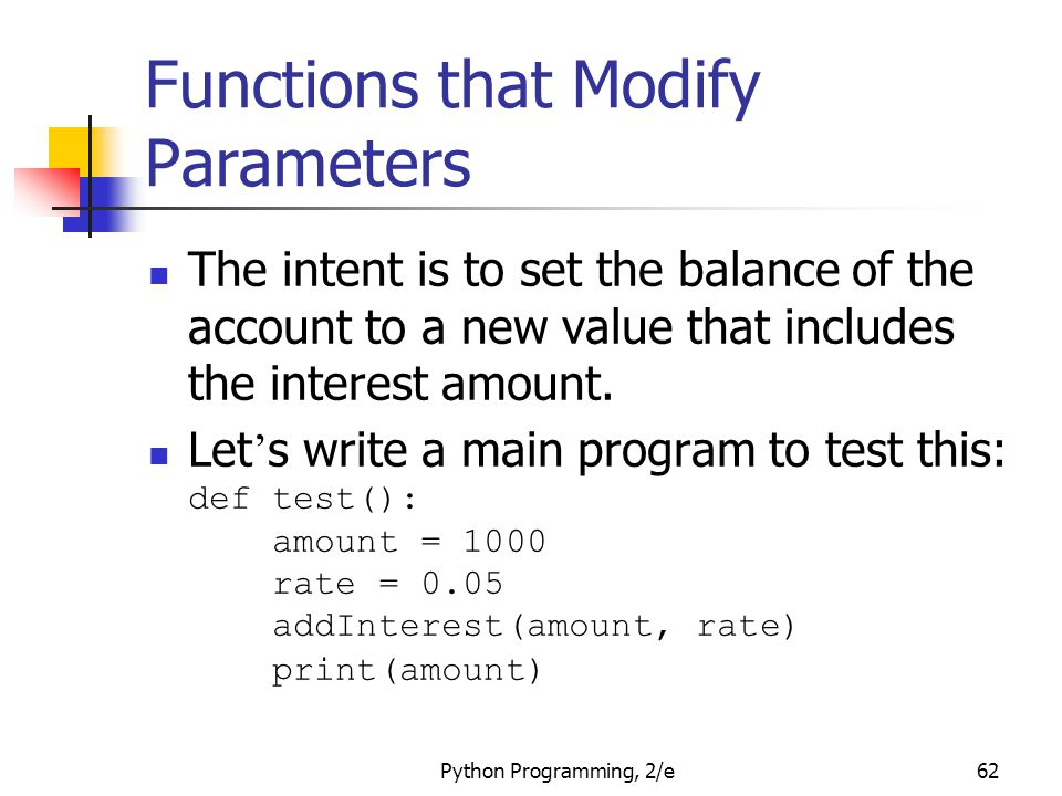 Python Programming, 2/e62 Functions that Modify Parameters The intent is to set the balance of the account to a new value that includes the interest a