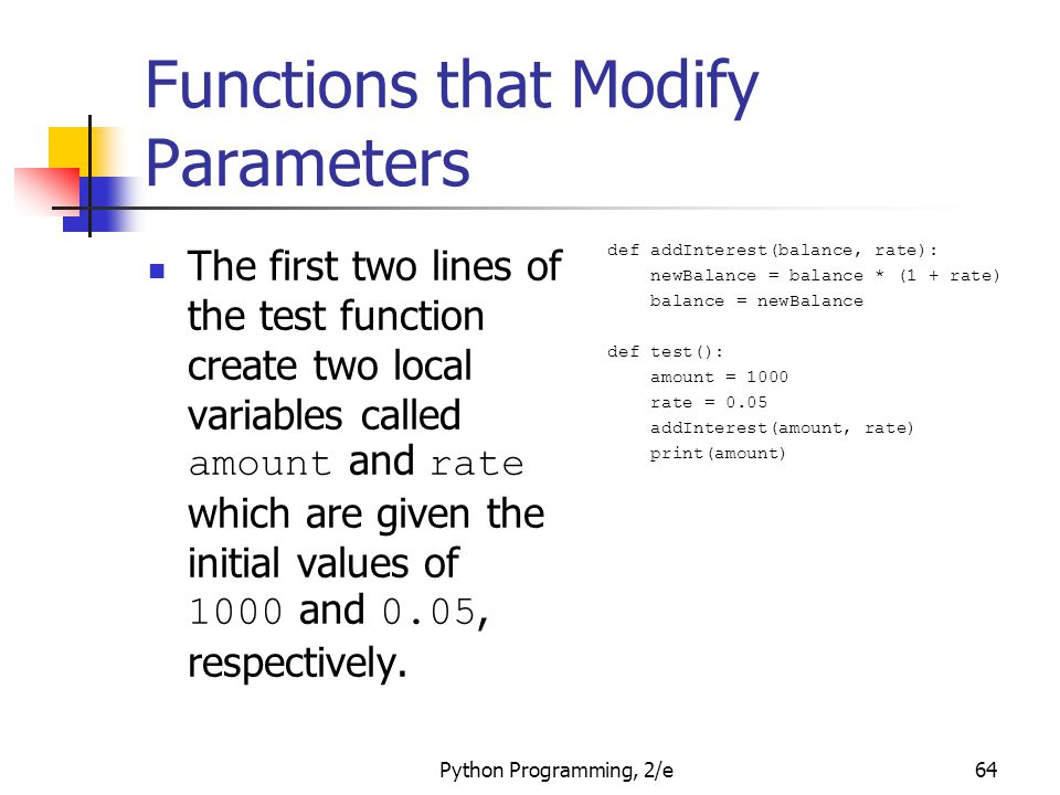 Python Programming, 2/e64 Functions that Modify Parameters The first two lines of the test function create two local variables called amount and rate