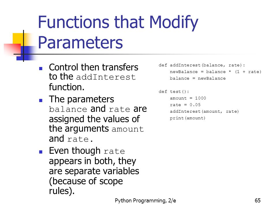 Python Programming, 2/e65 Functions that Modify Parameters Control then transfers to the addInterest function. The parameters balance and rate are ass