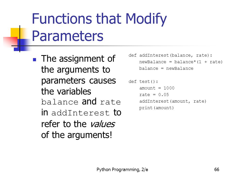 Python Programming, 2/e66 Functions that Modify Parameters The assignment of the arguments to parameters causes the variables balance and rate in addI