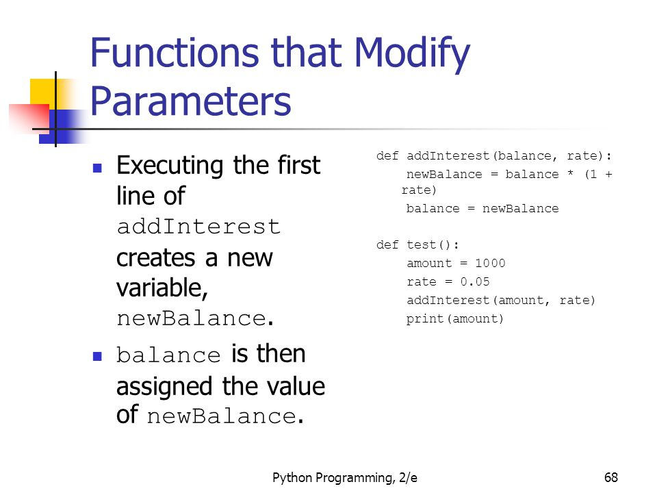 Python Programming, 2/e68 Functions that Modify Parameters Executing the first line of addInterest creates a new variable, newBalance. balance is then