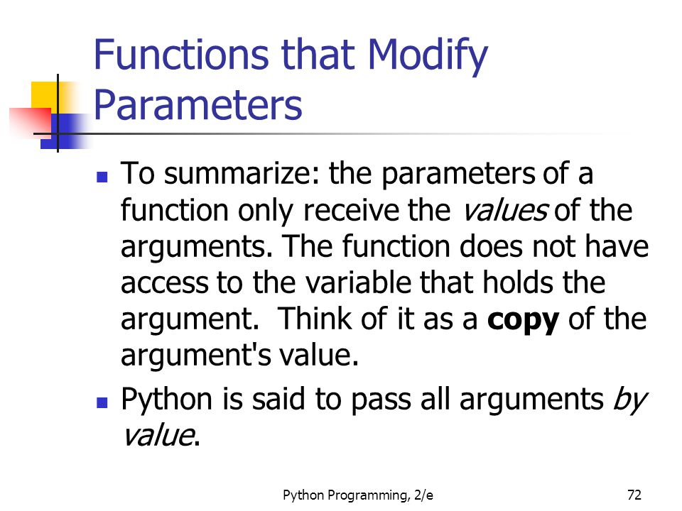 Python Programming, 2/e72 Functions that Modify Parameters To summarize: the parameters of a function only receive the values of the arguments. The fu