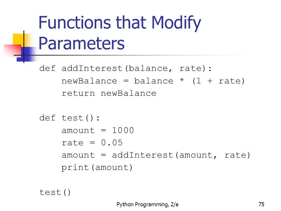 Python Programming, 2/e75 Functions that Modify Parameters def addInterest(balance, rate): newBalance = balance * (1 + rate) return newBalance def tes