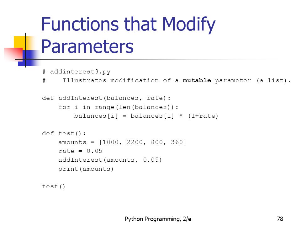 Python Programming, 2/e78 Functions that Modify Parameters # addinterest3.py # Illustrates modification of a mutable parameter (a list). def addIntere