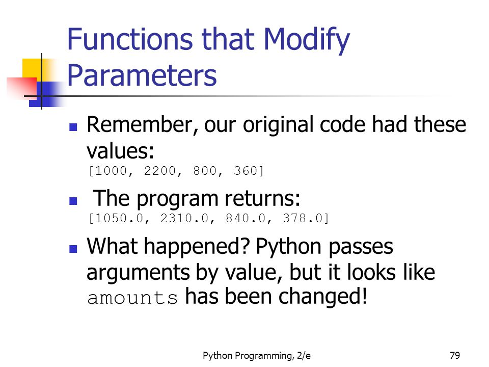 Python Programming, 2/e79 Functions that Modify Parameters Remember, our original code had these values: [1000, 2200, 800, 360] The program returns: [