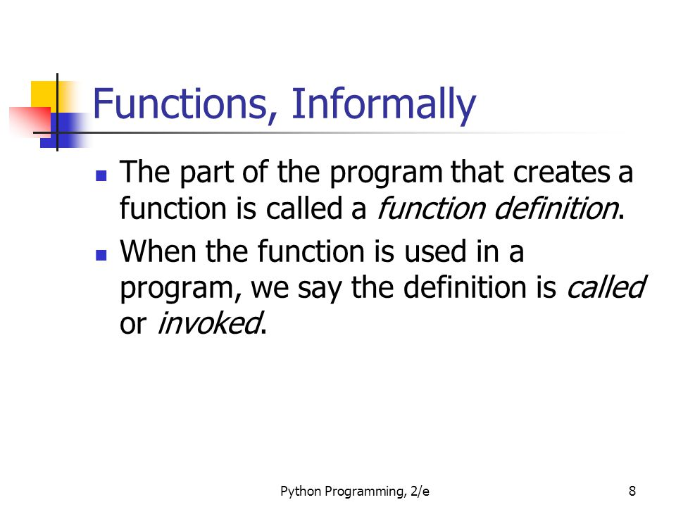 Python Programming, 2/e8 Functions, Informally The part of the program that creates a function is called a function definition. When the function is u
