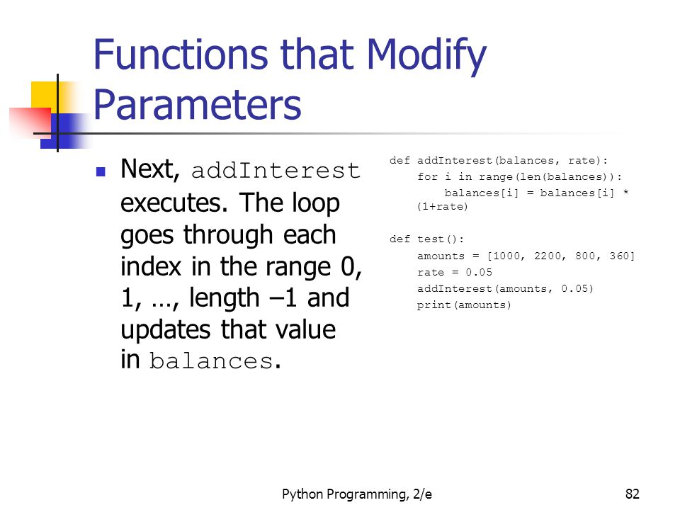Python Programming, 2/e82 Functions that Modify Parameters Next, addInterest executes. The loop goes through each index in the range 0, 1, …, length –