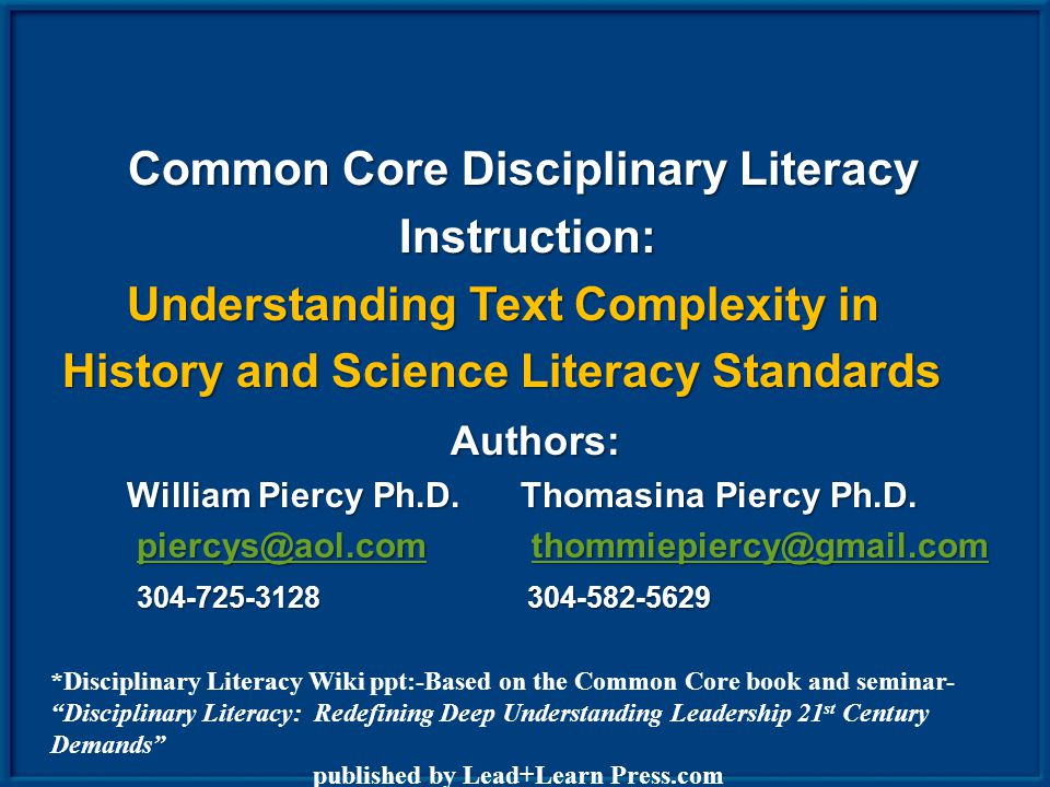 Common Core Disciplinary Literacy Instruction: Instruction: Understanding Text Complexity in Understanding Text Complexity in History and Science Literacy Standards History and Science Literacy Standards Authors: Authors: William Piercy Ph.D.
