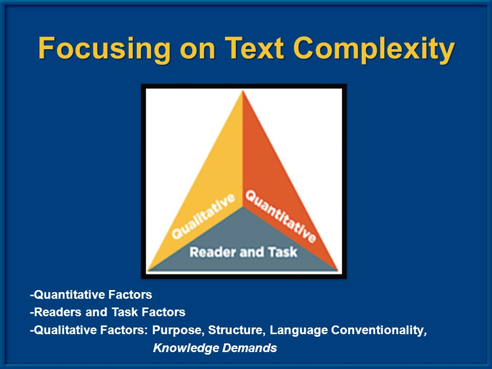 Focusing on Text Complexity -Quantitative Factors -Readers and Task Factors -Qualitative Factors: Purpose, Structure, Language Conventionality, Knowledge Demands