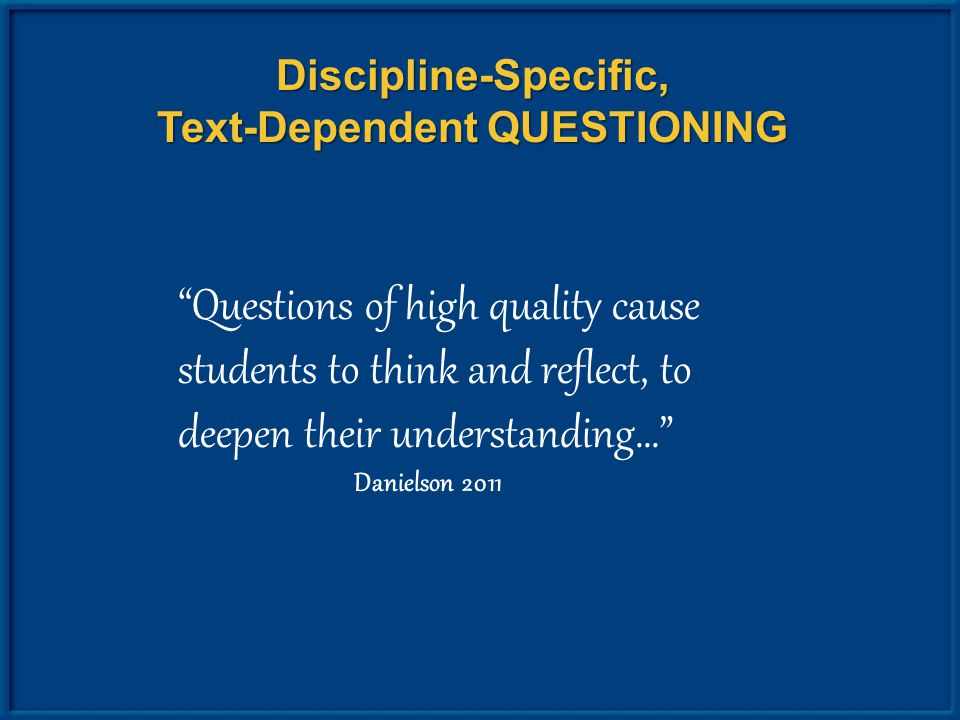 Discipline-Specific, Text-Dependent QUESTIONING Questions of high quality cause students to think and reflect, to deepen their understanding… Danielson 2011