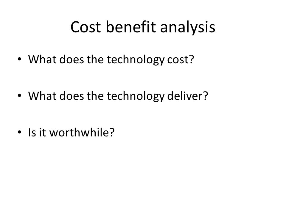 Cost benefit analysis What does the technology cost.