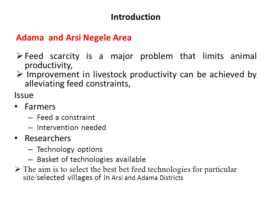 Introduction Adama and Arsi Negele Area  Feed scarcity is a major problem that limits animal productivity,  Improvement in livestock productivity can be achieved by alleviating feed constraints, Issue Farmers – Feed a constraint – Intervention needed Researchers – Technology options – Basket of technologies available  The aim is to select the best bet feed technologies for particular site/ selected villages of in Arsi and Adama Districts