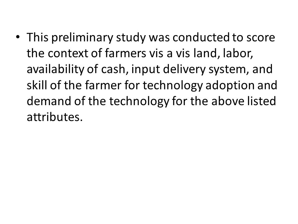 This preliminary study was conducted to score the context of farmers vis a vis land, labor, availability of cash, input delivery system, and skill of the farmer for technology adoption and demand of the technology for the above listed attributes.